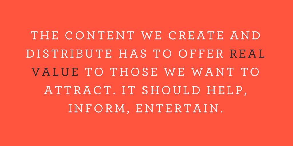 THE CONTENT WE CREATE AND DISTRIBUTE HAS TO OFFER REAL VALUE TO THOSE WE WANT TO ATTRACT. IT SHOULD HELP, INFORM, ENTERTAIN.