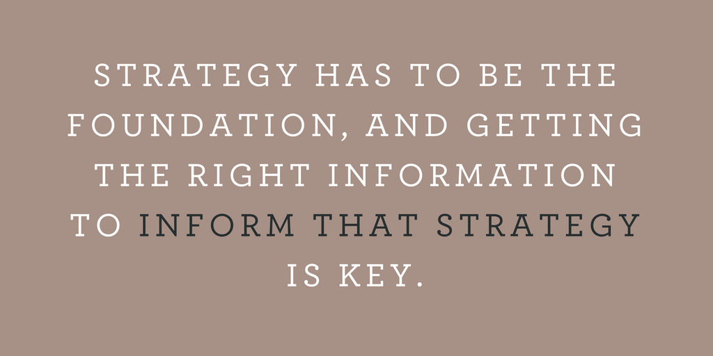 STRATEGY HAS TO BE THE FOUNDATION, AND GETTING THE RIGHT INFORMATION TO INFORM THAT STRATEGY IS KEY.