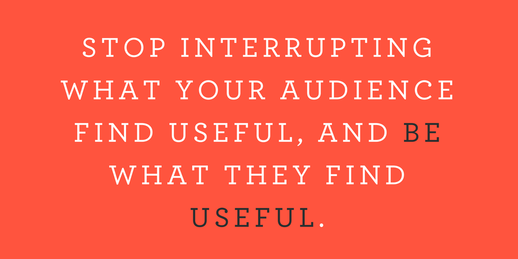 Stop interrupting what your audience find useful, and be what they find useful.