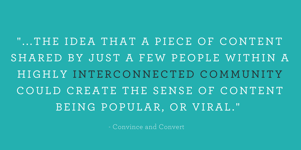 """...THE IDEA THAT A PIECE OF CONTENT SHARED BY JUST A FEW PEOPLE WITHIN A HIGHLY INTERCONNECTED COMMUNITY COULD CREATE THE SENSE OF CONTENT BEING POPULAR, OR VIRAL."""