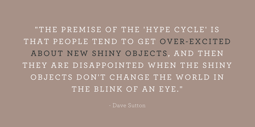 """""""THE PREMISE OF THE 'HYPE CYCLE' IS THAT PEOPLE TEND TO GET OVER-EXCITED ABOUT NEW SHINY OBJECTS, AND THEN THEY ARE DISAPPOINTED WHEN THE SHINY OBJECTS DON'T CHANGE THE WORLD IN THE BLINK OF AN EYE."""""""