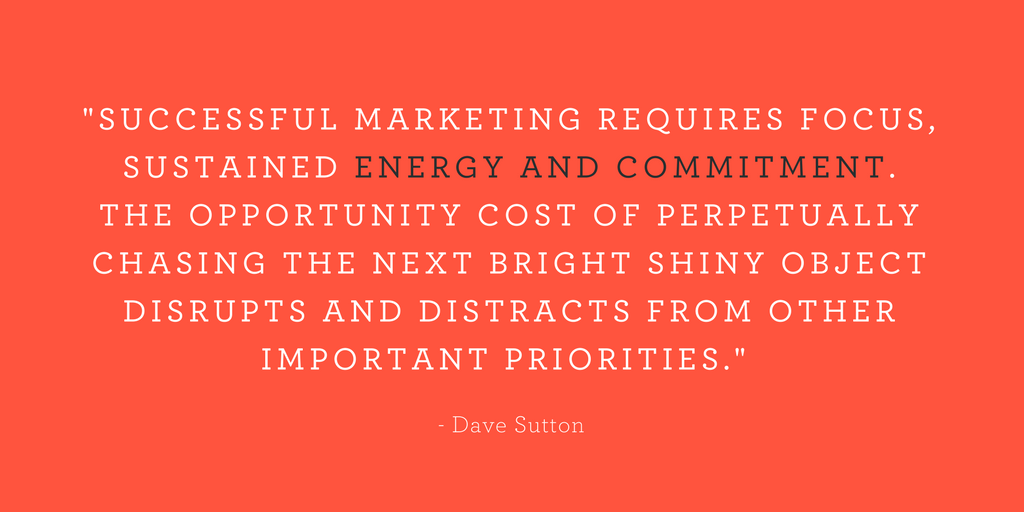 """SUCCESSFUL MARKETING REQUIRES FOCUS, SUSTAINED ENERGY AND COMMITMENT. THE OPPORTUNITY COST OF PERPETUALLY CHASING THE NEXT BRIGHT SHINY OBJECT DISRUPTS AND DISTRACTS FROM OTHER IMPORTANT PRIORITIES."""