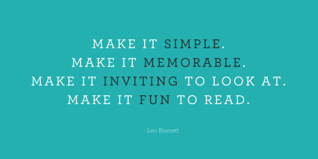 "As Leo Burnett says; ""Make it simple. Make it memorable. Make it inviting to look at. Make it fun to read."""