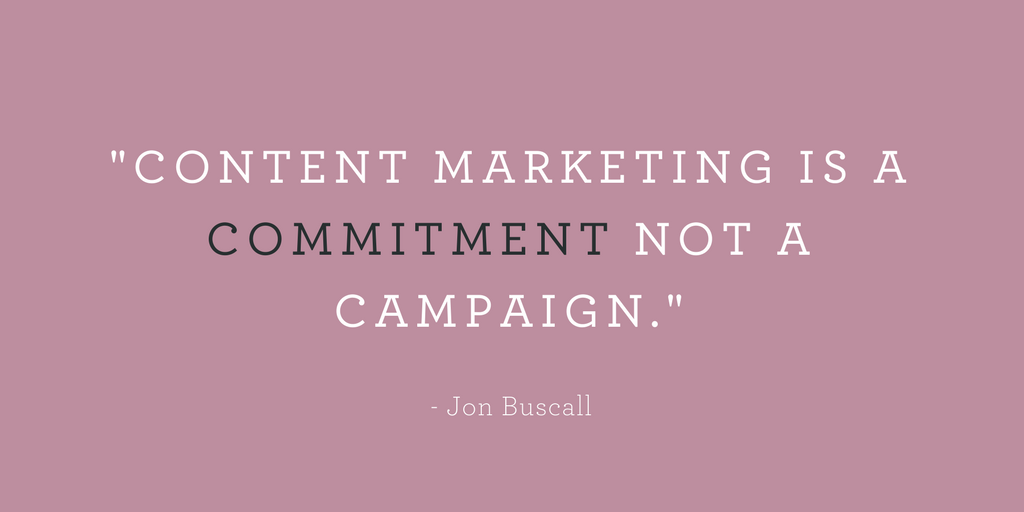 """""""CONTENT MARKETING IS A COMMITMENT NOT A CAMPAIGN."""""""