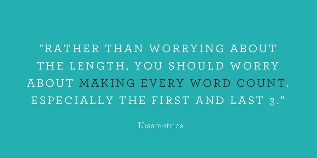 """RATHER THAN WORRYING ABOUT THE LENGTH, YOU SHOULD WORRY ABOUT MAKING EVERY WORD COUNT. ESPECIALLY THE FIRST AND LAST 3."""