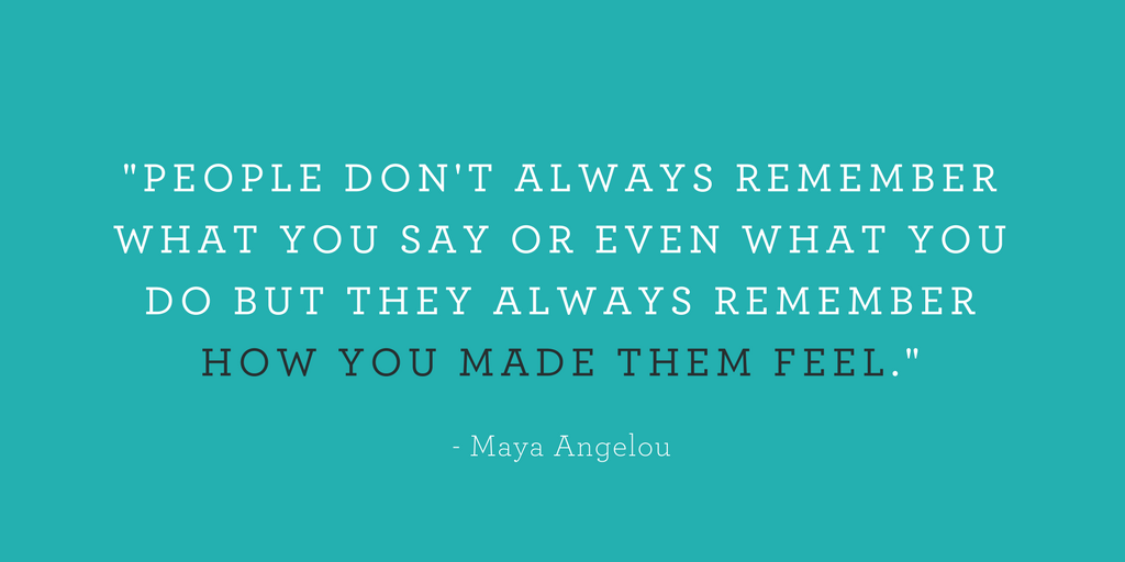 """""""PEOPLE DON'T ALWAYS REMEMBER WHAT YOU SAY OR EVEN WHAT YOU DO BUT THEY ALWAYS REMEMBER HOW YOU MADE THEM FEEL."""""""