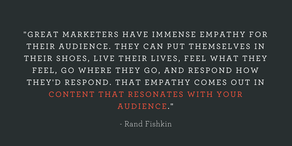 """""""GREAT MARKETERS HAVE IMMENSE EMPATHY FOR THEIR AUDIENCE. THEY CAN PUT THEMSELVES IN THEIR SHOES, LIVE THEIR LIVES, FEEL WHAT THEY FEEL, GO WHERE THEY GO, AND RESPOND HOW THEY'D RESPOND. THAT EMPATHY COMES OUT IN CONTENT THAT RESONATES WITH YOUR AUDIENCE."""""""