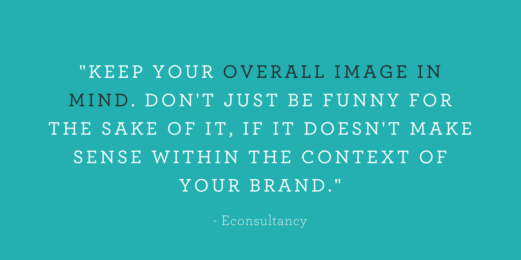 """KEEP YOUR OVERALL IMAGE IN MIND. DON'T JUST BE FUNNY FOR THE SAKE OF IT, IF IT DOESN'T MAKE SENSE WITHIN THE CONTEXT OF YOUR BRAND."""