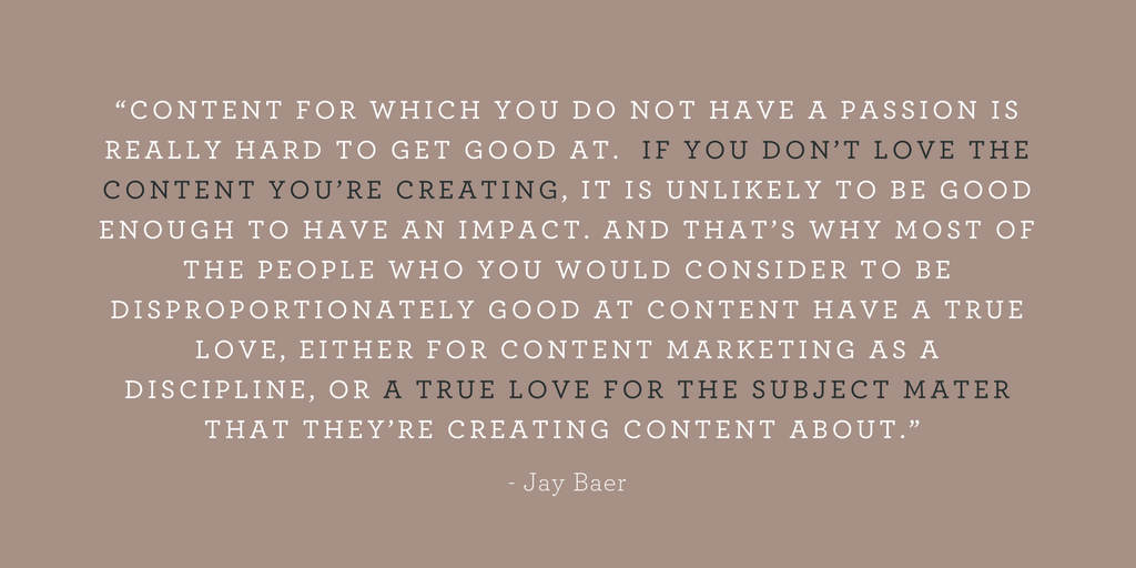 """""""CONTENT FOR WHICH YOU DO NOT HAVE A PASSION IS REALLY HARD TO GET GOOD AT.  IF YOU DON'T LOVE THE CONTENT YOU'RE CREATING, IT IS UNLIKELY TO BE GOOD ENOUGH TO HAVE AN IMPACT. AND THAT'S WHY MOST OF THE PEOPLE WHO YOU WOULD CONSIDER TO BE DISPROPORTIONATELY GOOD AT CONTENT HAVE A TRUE LOVE, EITHER FOR CONTENT MARKETING AS A DISCIPLINE, OR A TRUE LOVE FOR THE SUBJECT MATER THAT THEY'RE CREATING CONTENT ABOUT."""""""