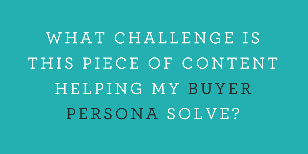 WHAT CHALLENGE IS THIS PIECE OF CONTENT HELPING MY BUYER PERSONA SOLVE?