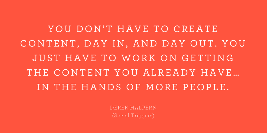 """""""You don't have to create content, day in, and day out. You just have to work on getting the content you already have… in the hands of more people."""""""