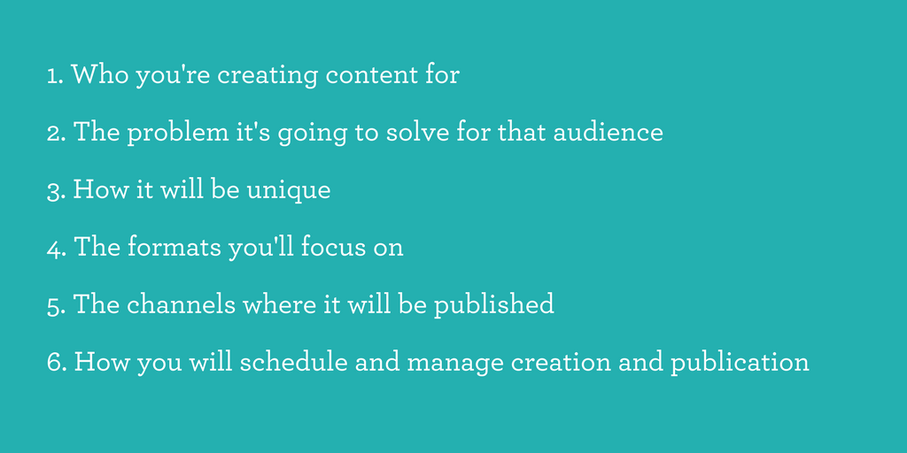 Who you're creating content forThe problem it's going to solve for that audienceHow it will be uniqueThe formats you'll focus onThe channels where it will be publishedHow you will schedule and manage creation and pub